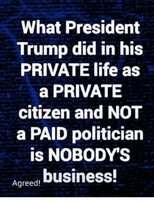 Life, Memes, and Business: What President  Trump did in his  PRIVATE life as  a PRIVATE  citizen and NOT  a PAID politician  is NOBODY'S  Ageed business!