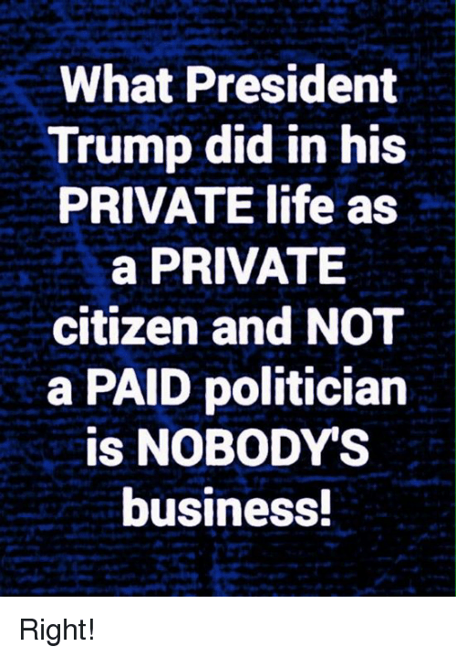 Life, Memes, and Business: What President  Trump did in his  PRIVATE life as  a PRIVATE  citizen and NOT  a PAID politician  is NOBODY'S  business Right!