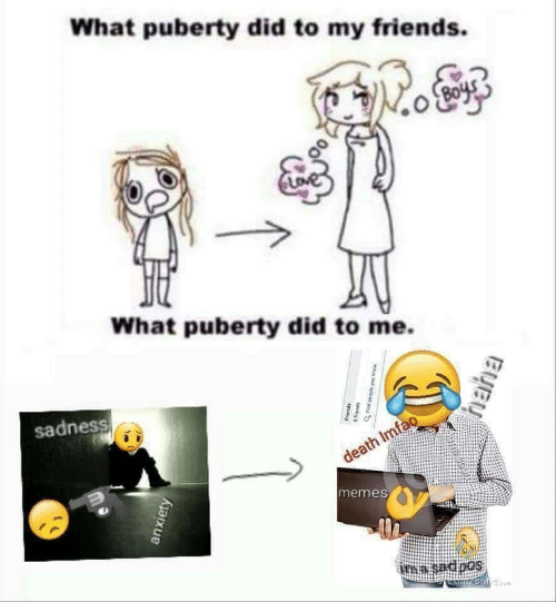 Puberty: What puberty did to my friends.  What puberty did to me.  sadness  death Imfao  memes  ima sadoos  anxiety  Friends  moue not adoad pu  spuauyo  Byey
