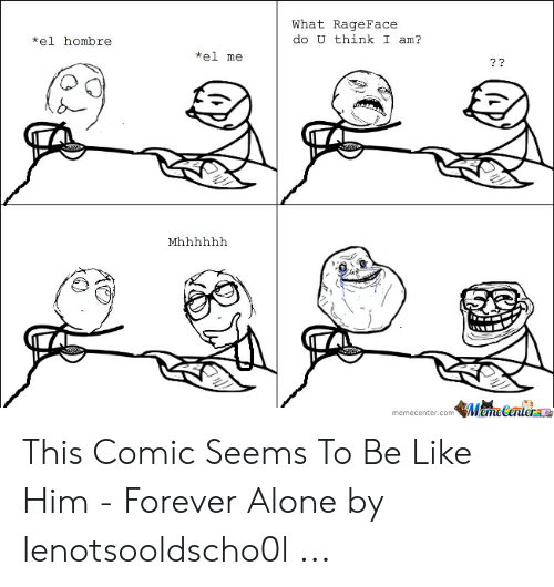 Forever Alone Rage Face: What RageFace  do U think I am?  *el hombre  kel me  9%  memecenter.comMerere This Comic Seems To Be Like Him - Forever Alone by lenotsooldscho0l ...