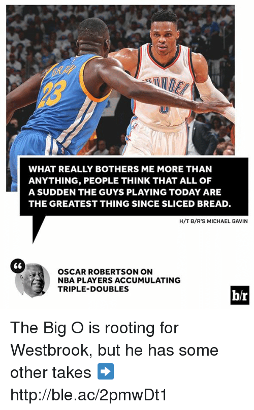 robertsons: WHAT REALLY BOTHERS ME MORE THAN  ANYTHING, PEOPLE THINK THAT ALL OF  A SUDDEN THE GUYS PLAYING TODAY ARE  THE GREATEST THING SINCE SLICED BREAD.  H/T B/R'S MICHAEL GAVIN  66  OSCAR ROBERTSON ON  NBA PLAYERS ACCUMULATING  TRIPLE-DOUBLES  br The Big O is rooting for Westbrook, but he has some other takes ➡️ http://ble.ac/2pmwDt1
