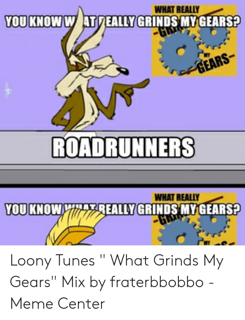 "Fraterbbobbo: WHAT REALLY  YOU KNOW W ATDEALLY GRINDS MYGEARS?  GEARS  ROADRUNNERS  WHAT REALLY  YOU KNOWYITEALLY GRINDS MY GEARS? Loony Tunes "" What Grinds My Gears"" Mix by fraterbbobbo - Meme Center"