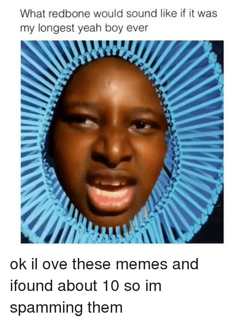 redbone: What redbone would sound like if it was  my longest yeah boy ever ok il ove these memes and ifound about 10 so im spamming them