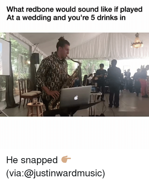 redbone: What redbone would sound like if played  At a wedding and you're 5 drinks in He snapped 👉🏽(via:@justinwardmusic)