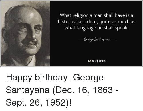 Happy Birthday George: What religion a man shall have is a  historical accident, quite as much as  what language he shall speak.  George Santayana  AZ QUOTES Happy birthday, George Santayana (Dec. 16, 1863 - Sept. 26, 1952)!