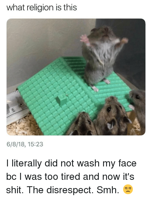 Shit, Smh, and Girl Memes: what religion is this  6/8/18, 15:23 I literally did not wash my face bc I was too tired and now it's shit. The disrespect. Smh. 😒