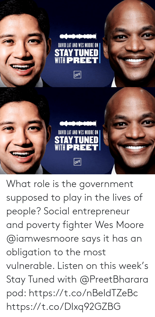 Wes: What role is the government supposed to play in the lives of people? Social entrepreneur and poverty fighter Wes Moore @iamwesmoore says it has an obligation to the most vulnerable. Listen on this week's Stay Tuned with @PreetBharara pod: https://t.co/nBeIdTZeBc https://t.co/DIxq92GZBG