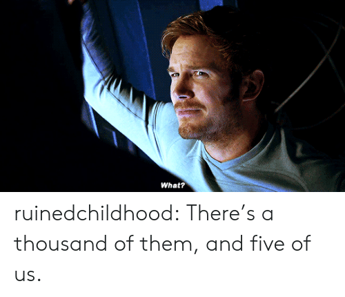 Ruinedchildhood: What? ruinedchildhood:  There's a thousand of them, and five of us.