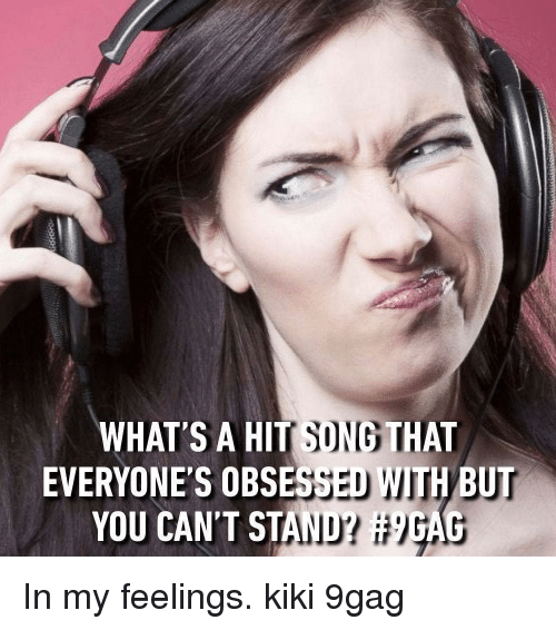 In My Feelings: WHAT S A HIT SONG THAT  EVERYONE'S OBSESSED WITH BUT  YOU CAN'T STAND? In my feelings. kiki 9gag