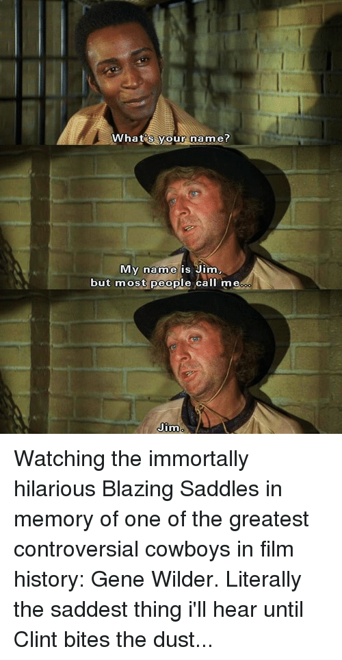 Blaze, History, and Watch: What  s our name?  My name is Jim,  but most people  call me  Jim Watching the immortally hilarious Blazing Saddles in memory of one of the greatest controversial cowboys in film history: Gene Wilder. Literally the saddest thing i'll hear until Clint bites the dust...