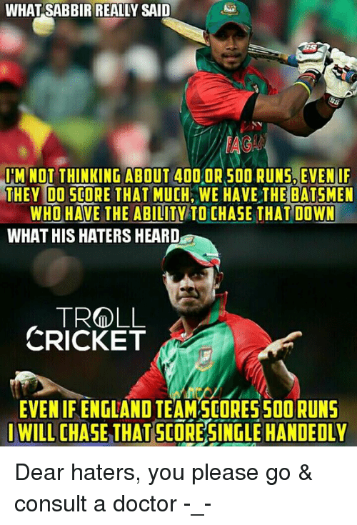 England, Memes, and Troll: WHAT SABBIR REALLY SAID  IM NOT THINKING ABOUT 400 OR SOO RUNS EVEN IF  THEY DO SCORE THAT MUCH WE HAVE THE BATSMEN  WHO HAVE THE ABILITY TO CHASE THAT DOWN  WHAT HIS HATERS HEARD  TROLL  CRICKET  EVEN IF ENGLAND TEAM SCORES SOORUNS  I WILL CHASE THAT SCORESINGLEHANDEDLY Dear haters, you please go & consult a doctor -_-  <finisher>