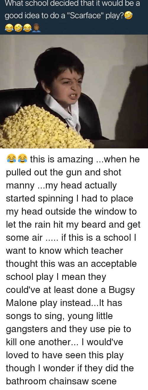 """Mannis: What school decided that it would be a  good idea to do a """"Scarface"""" play?D 😂😂 this is amazing ...when he pulled out the gun and shot manny ...my head actually started spinning I had to place my head outside the window to let the rain hit my beard and get some air ..... if this is a school I want to know which teacher thought this was an acceptable school play I mean they could've at least done a Bugsy Malone play instead...It has songs to sing, young little gangsters and they use pie to kill one another... I would've loved to have seen this play though I wonder if they did the bathroom chainsaw scene"""