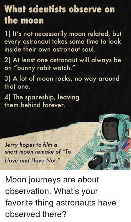 "Observative: What scientists observe on  the moon  1) It's not necessarily moon related, but  every astronaut takes some time to look  inside their own astronaut soul  2) At least one astronaut will always be  on ""bunny rabit watch.""  3) A lot of moon rocks, no way around  that one.  4) The spaceship, leaving  them behind forever.  Jerry hopes to film a  short moon remake of ""To  Have and Have Not Moon journeys are about observation.  What's your favorite thing astronauts have observed there?"