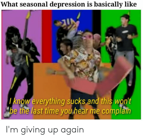 Im Giving Up: What seasonal depression is basically like  know everything sucks and this won't  be the last time you hear me complain I'm giving up again