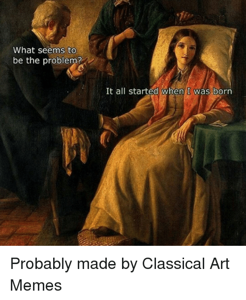 Dank, Meme, and Memes: What seems to  be the problem?  It all started When I was born Probably made by Classical Art Memes