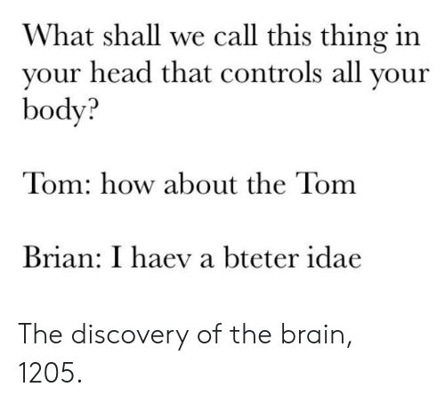 Calle: What shall we call this thing in  vour head that controls all vour  body?  Tom: how about the Tom  Brian: I haev a bteter idae The discovery of the brain, 1205.