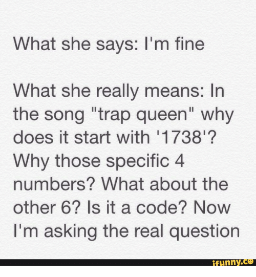"""Trap Queen, 1738, and Specifically: What she says: l'm fine  What she really means: In  the song """"trap queen"""" why  does it start with 1738  Why those specific 4  numbers? What about the  other 66? Is it a code? Now  I'm asking the real question  funny."""