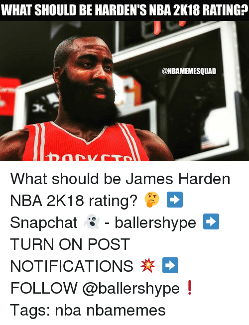 James Harden, Nba, and James: WHAT SHOULD BE HARDEN'S NBA 2K18 RATING?  @NBAMEMESQUAD What should be James Harden NBA 2K18 rating? 🤔 ➡Snapchat 👻 - ballershype ➡TURN ON POST NOTIFICATIONS 💥 ➡ FOLLOW @ballershype❗ Tags: nba nbamemes