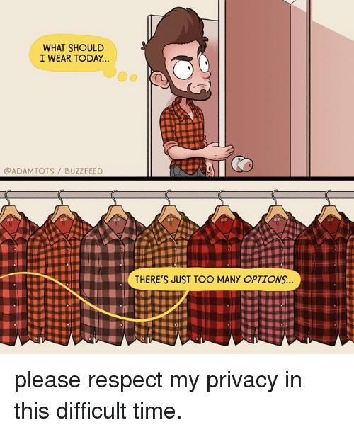 Memes, Respect, and Buzzfeed: WHAT SHOULD  I WEAR TODAY  ADAMTOTS BUZZFEED  THERE'S JUST TOO MANY OPTIONS... please respect my privacy in this difficult time.