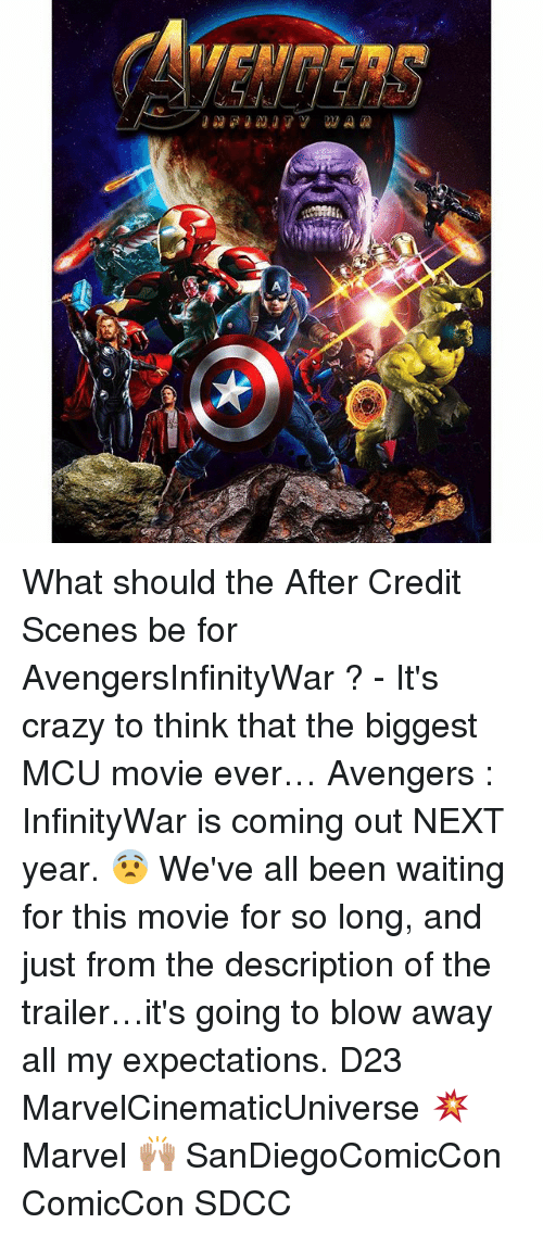 Crazy, Memes, and Avengers: What should the After Credit Scenes be for AvengersInfinityWar ? - It's crazy to think that the biggest MCU movie ever… Avengers : InfinityWar is coming out NEXT year. 😨 We've all been waiting for this movie for so long, and just from the description of the trailer…it's going to blow away all my expectations. D23 MarvelCinematicUniverse 💥 Marvel 🙌🏽 SanDiegoComicCon ComicCon SDCC