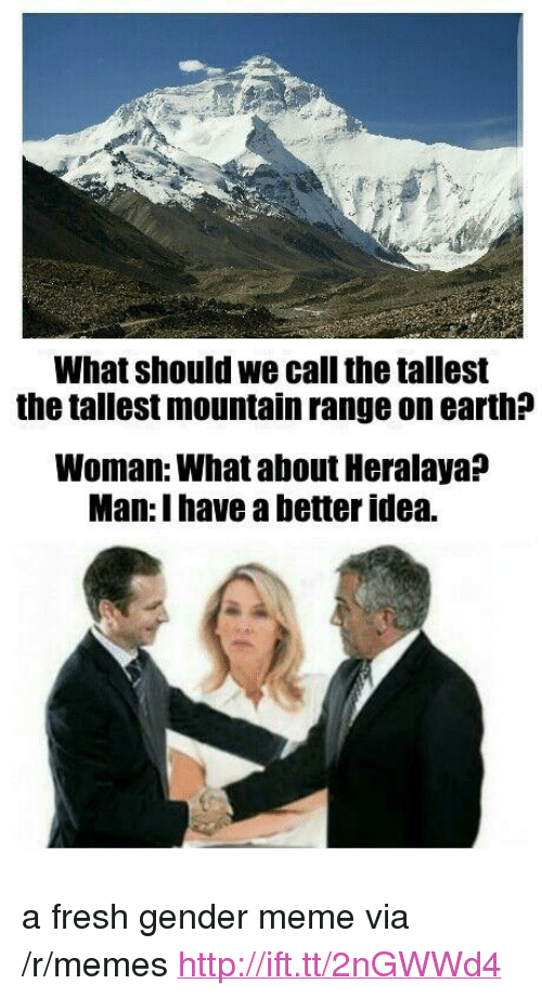 """Gender Meme: What should we call the tallest  the tallest mountain range on earth?  Woman: What about Heralaya:?  Man: I have a better idea. <p>a fresh gender meme via /r/memes <a href=""""http://ift.tt/2nGWWd4"""">http://ift.tt/2nGWWd4</a></p>"""
