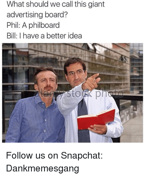 Memes, Snapchat, and Giant: What should we call this giant  advertising board?  Phil: A philboard  Bill: I have a better idea Follow us on Snapchat: Dankmemesgang
