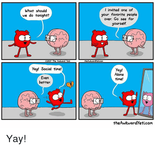 Being Alone, Awkward Yeti, and Memes: What should  we do tonight?  2017 The Arkhard yeti  yay! Social time!  Even  better.  I invited one of  your favorite people  over Go see for  yourself  theAwkMardyeticoMa  yay!  Alone  time!  CHI  the Awkward yeti.com Yay!
