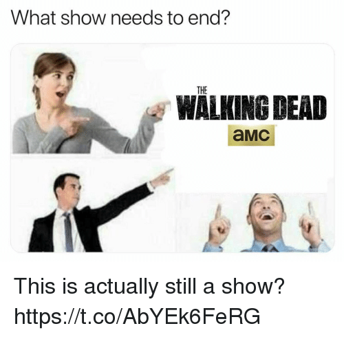 Funny, The Walking Dead, and Walking Dead: What show needs to end?  THE  WALKING DEAD  aMc This is actually still a show? https://t.co/AbYEk6FeRG