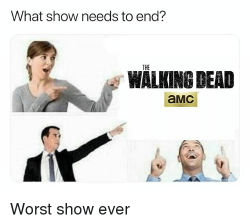 The Walking Dead, Walking Dead, and Dank Memes: What show needs to end?  THE  WALKING DEAD  aMC Worst show ever