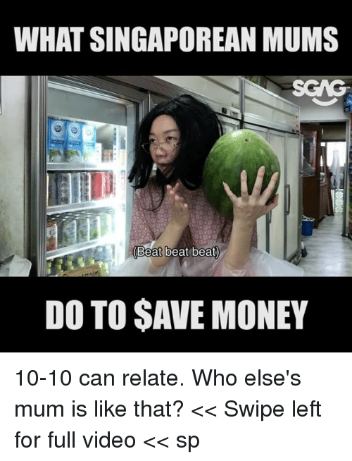 Memes, Money, and Video: WHAT SINGAPOREAN MUMS  Beat beat beat  DO TO SAVE MONEY 10-10 can relate. Who else's mum is like that? << Swipe left for full video << sp