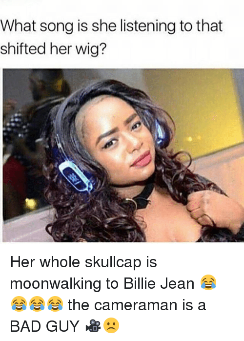 Memes, 🤖, and Jeans: What song is she listening to that  shifted her wig? Her whole skullcap is moonwalking to Billie Jean 😂😂😂😂 the cameraman is a BAD GUY 🎥☹️