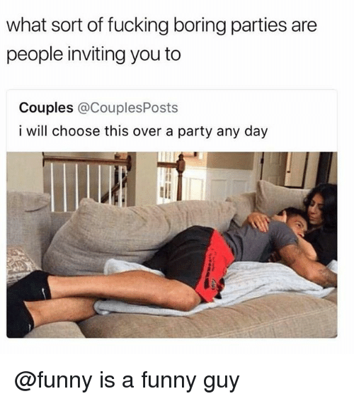 Fucking, Funny, and Party: what sort of fucking boring parties are  people inviting you to  Couples @CouplesPosts  i will choose this over a party any day @funny is a funny guy