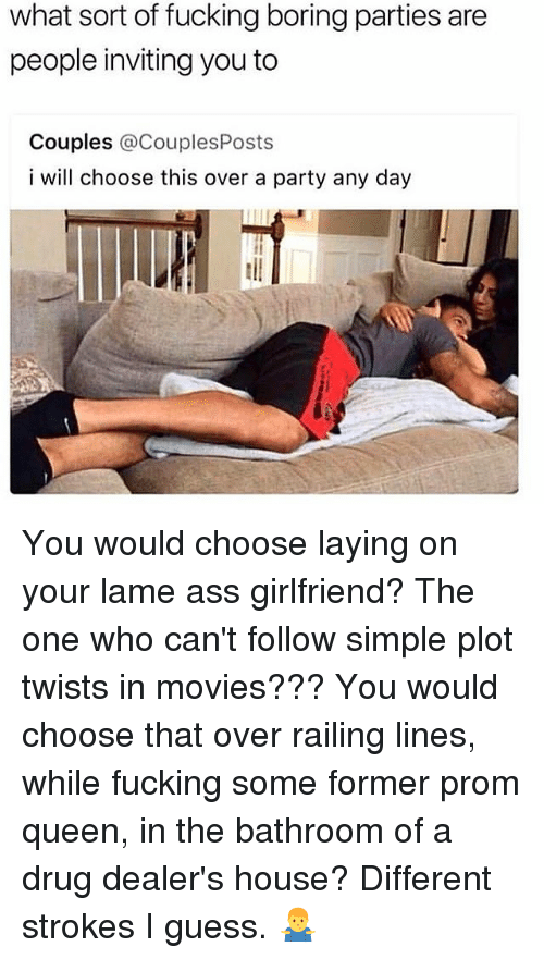 Ass, Fucking, and Memes: what sort of fucking boring parties are  people inviting you to  Couples @CouplesPosts  i will choose this over a party any day You would choose laying on your lame ass girlfriend? The one who can't follow simple plot twists in movies??? You would choose that over railing lines, while fucking some former prom queen, in the bathroom of a drug dealer's house? Different strokes I guess. 🤷♂️
