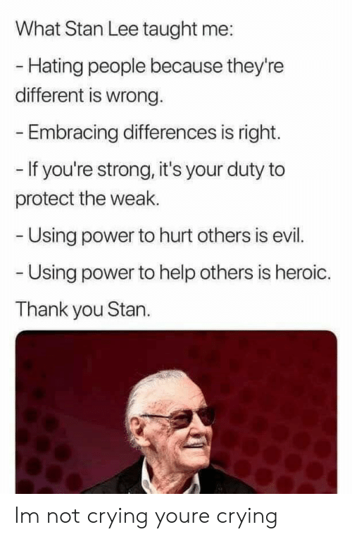 Hating People: What Stan Lee taught me:  - Hating people because they're  different is wrong.  Embracing differences is right.  - If you're strong, it's your duty to  protect the weak.  Using power to hurt others is evil.  Using power to help others is heroic.  Thank you Stan. Im not crying youre crying