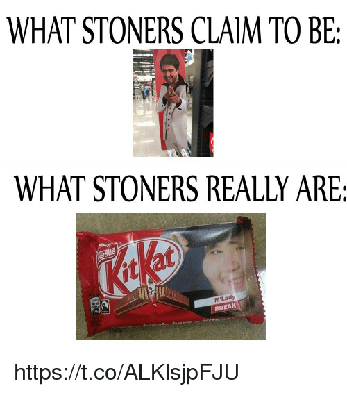 mlady: WHAT STONERS CLAIM TO BE:  WHAT STONERS REALLY ARE:  este  at  2S  Energ  M'Lady  BREAK  10s https://t.co/ALKlsjpFJU