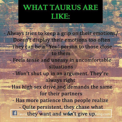 Always Right: WHAT TAURUS ARE  LIKE:  Always tries to keep a grip on their emotions/  Doesn't display their emotions too often  hey can be a Yes person to those close  to them  Feels tense and uneasy in uncomfortabl  situations  Won't shut up in an argument. They're  always right  Has high sex drive and demands the same  for their partners  Has more patience than people realize  Quite persistent, they chase what  f Tauruthey want and won't give up  hing.con