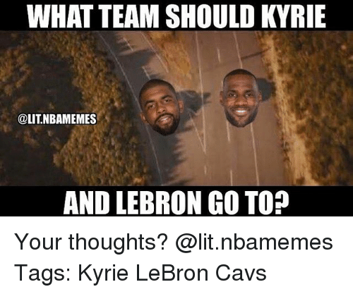 Cavs, Lit, and Memes: WHAT TEAM SHOULD KYRIE  @LITNBAMEMES  AND LEBRON GO TO? Your thoughts? @lit.nbamemes Tags: Kyrie LeBron Cavs