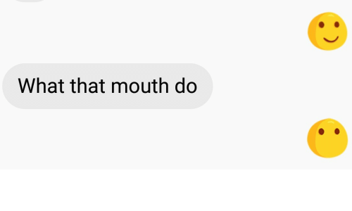 What That Mouth Do: What that mouth do