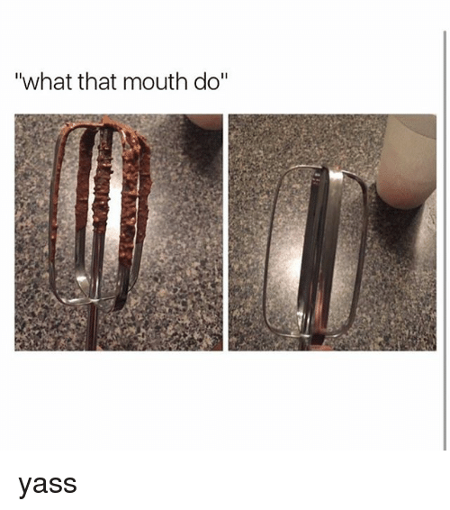 """What That Mouth Do: """"what that mouth do"""" yass"""
