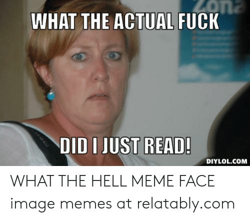 What The Hell Meme: WHAT THE ACTUAL FUCK  DID I JUST READ  DIYLOL.COM WHAT THE HELL MEME FACE image memes at relatably.com