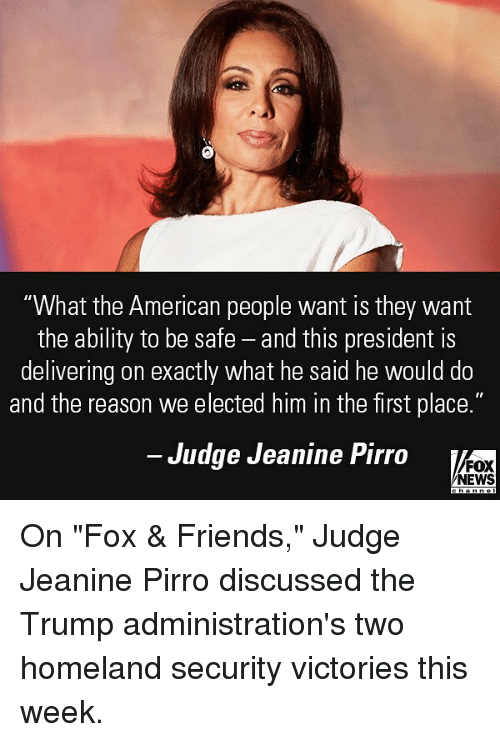 """safe: """"What the American people want is they wamt  the ability to be safe - and this president is  delivering on exactly what he said he would do  and the reason we elected him in the first place.""""  Judge Jeanine Pirro  FOX  NEWS On """"Fox & Friends,"""" Judge Jeanine Pirro discussed the Trump administration's two homeland security victories this week."""