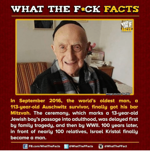 Dank, Survivor, and Auschwitz: WHAT THE FCK FACTS  Almage source tumblr  In September 2016, the world's oldest man, a  113-year-old Auschwitz survivor, finally got his bar  Mitzvah. The ceremony, which marks a 13-year-old  Jewish boy's passage into adulthood, was delayed first  by family tragedy, and then by WWII. 100 years later,  in front of nearly 100 relatives, Israel Kristal finally  became a  man.  FB.com/WhatThe Facts  @WhatTheFFacts  @WhatTheFFact
