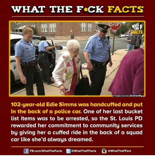 Bucket List, Community, and Dank: WHAT THE FCK FACTS  CTS  Image source Distractify  102-year-old Edie Simms was handcuffed and put  in the back of a police car.  One of her last bucket  list items was to be arrested, so the St. Louis PD  rewarded her commitment to community services  by giving her a cuffed ride in the back of a squad  car like she'd always dreamed.  FB.com/WhatThe Facts  @What'TheFFacts  WhatTheFFact