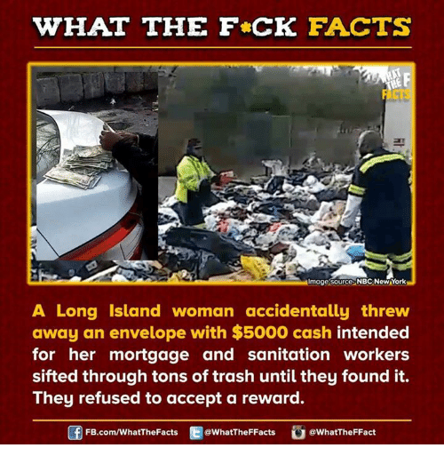 Dank, Facts, and Trash: WHAT THE FCK FACTS  F  mage Source NBC NewYork  A Long Island woman accidentally threw  away an envelope with $5000 cash intended  for her mortgage and sanitation workers  sifted through tons of trash until they found it.  They refused to accept a reward.  FB.com/WhatThe Facts  @WhatTheFFacts  @WhatTheFFact