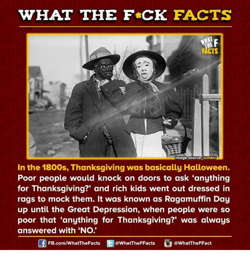 "Rich Kid: WHAT THE FCK FACTS  FACTS  Image Source tumblr  In the 1800s, Thanksgiving was basically Halloween.  Poor people would knock on doors to ask anything  for Thanksgiving?' and rich kids went out dressed in  rags to mock them. It was known as Ragamuffin Day  up until the Great Depression, when people were so  poor that anything for Thanksgiving?"" was always  answered with ""No.""  FB.com/WhatThe Facts  @WhatTheFFacts  @WhatTheFFact"