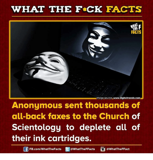Church, Dank, and Anonymous: WHAT THE FCK FACTS  FACTS  Image source-www.digitaltrends.com  Anonymous sent thousands of  all-back faxes to the Church of  Scientology to deplete all of  their ink cartridges.  FB.com/WhatThe Facts  @What'TheFFacts  @What The Fact