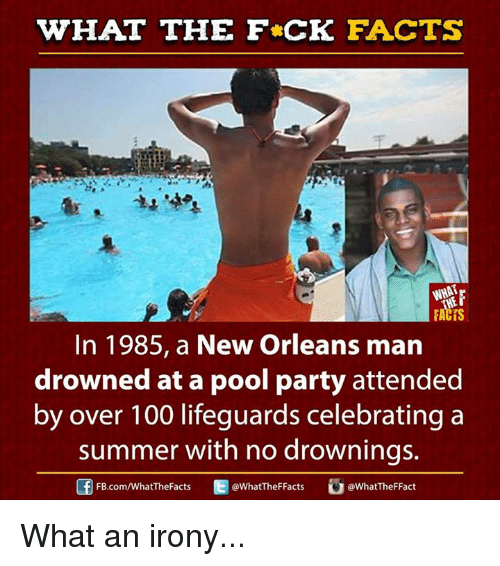 Anaconda, Dank, and Facts: WHAT THE FCK FACTS  FACTS  In 1985, a New Orleans man  drowned at a pool party attended  by over 100 lifeguards celebrating a  summer with no drownings.  E WhatTheFFacts  FB.com/WhatThe Facts  @What TheFFact What an irony...