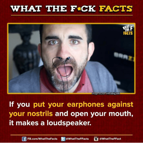 Dank, 🤖, and Make A: WHAT THE FCK FACTS  FACTS  moge source The Doitu Dot  If you  put your earphones against  your nostrils and open your mouth  it makes a loudspeaker.  FB.com/WhatThe Facts  @What'TheFFacts  a What TheFFact