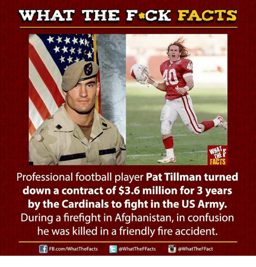 Dank, Facts, and Fire: WHAT THE FCK FACTS  FACTS  Professional football player Pat Tillman turned  down a contract of $3.6 million for 3 years  by the Cardinals tofight in the US Army.  During a firefight in Afghanistan, in confusion  he was killed in a friendly fire accident.  E WhatTheFFacts  FB.com/WhatThe Facts  @What TheFFact