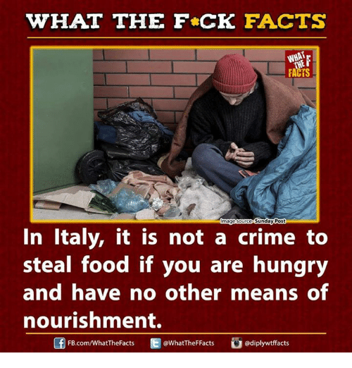 stealing food: WHAT THE FCK FACTS  FACTS  Sunday Post  magesourc  In Italy, it is not a crime to  steal food if you are hungry  and have no other means of  nourishment.  adiplywtffacts  FB.com/WhatTheFacts  @WhatTheF Facts